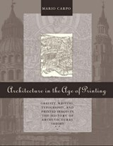 Architecture in the Age of Printing - Orality, Writing, Typography & Printed Images in the History of Architectural Theory | Mario Carpo |