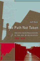 The Path Not Taken - French Industrialization in the Age of Revolution 1750-1830 | Jeff Horn |