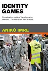 Identity Games - Globalization and the Transformation of Media Cultures in the New Europe | Aniko Imre |