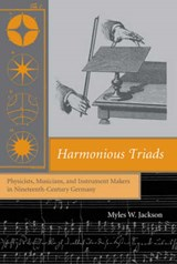 Harmonious Triads - Physicists, Musicians and Instrument Makers in Nineteenth-Century Germany | Myles W Jackson |