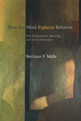 How the Mind Explains Behavior - Folk Explanations, Meaning, and Social Interaction | Bertram F Malle |
