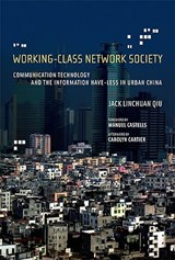 Working-Class Network Society - Communicaion Technology and the Information Have-Less in China | Jack Linchuan Qiu |