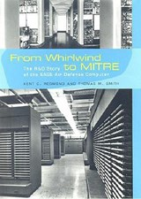 From Whirlwind to MITRE - The R & D Story of the SAGE Air Defense Computer | Kent C. Redmond |