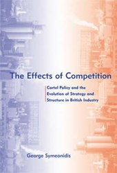 The Effects of Competition - Cartel Policy & the Evolution of Strategy and Structure in British Industry | George Symeonidis |