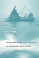 Global Institutions and Social Knowledge - Generating Research at the Scripps Institution and and the Inter-American Tropical Tuna Commission, | Virginia M Walsh |