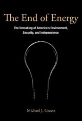 The End of Energy - The Unmaking of America`s Environment, Security, and Independence | Michael J. Graetz |