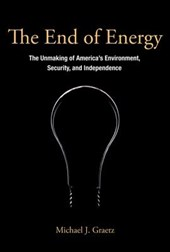 The End of Energy - The Unmaking of America`s Environment, Security, and Independence