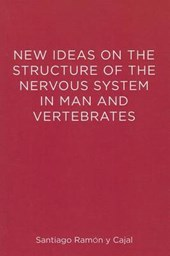New Ideas on the Structure of the Nervous System in Man and Vertebrates | S Ramon Y Cajal |