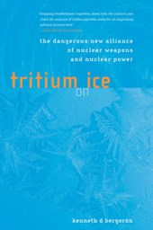 Tritium on Ice - The Dangerous New Alliance of Nuclear Weapons and Nuclear Power | Kenneth D Bergeron |