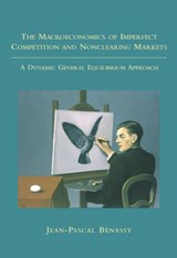 The Macroeconomics of Imperfect Competition and Nonclearing Markets - A Dynamic General Equilibrium Approach | Jean-pascal Benassy |