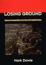 Losing Ground - American Environmentalism at the Close of the Twentieth Century | Mark Dowie |