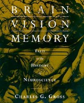 Brain, Vision, Memory - Tales in the History of Neuroscience | Charles G Gross |