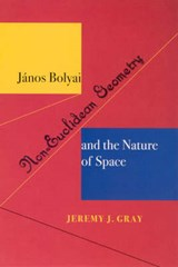 Janos Bolyai, Non-Euclidean Geometry and the Nature of Space | Jeremy J Gray |