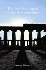 The Lost Meaning of Classical Architecture | George L. Hersey |