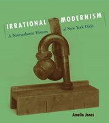 Irrational Modernism - A Neurasthenic History of New York Dada | Amelia Jones |