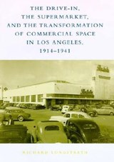 The Drive-In, the Supermarket & the Transformation Transformation of Commercial Space in Los Angeles, 1914-1941 | Richard Longstreth |