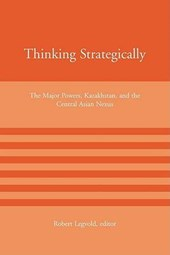 Thinking Strategically - The Major Powers, Kazakhstan & the Central Asian Nexus