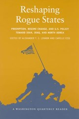 Reshapng Rogue States - Preemption, Regime Change,  and U.S. Policy toward Iran, Iraq, and North Korea | Alexander J T Lennon |
