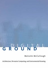 Ditital Ground - Architecture, Pervasive Computing  and Environmental Knowing | Malcolm McCullough |
