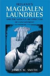Ireland's Magdalen Laundries and the Nation's Architecture of Containment | James M. Smith |