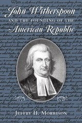 John Witherspoon and the Founding of the American Republic | Jeffry H. Morrison |