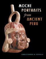 Moche Portraits from Ancient Peru | Christopher B. Donnan |
