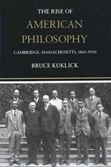 The Rise of American Philosophy - Cambridge, Massachusetts, 1860-1930 | Bruce Kuklick |