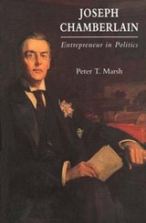 Joseph Chamberlain - Entrepreneur in Politics | Peter T Marsh |