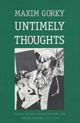 Untimely Thoughts - Essays On Revolution, Culture & The Bolsheviks 1917-1918 | Maxim Gorky |