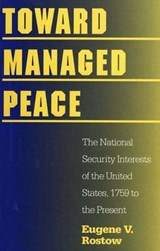 Toward Managed Peace - The National Security Interests of the United States, 1759 to the Present | Eugene V. Rostow |
