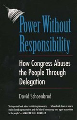 Power Without Responsibility - How Congress Abuses the People Through Delegation (Paper) | David Schoenbrod |