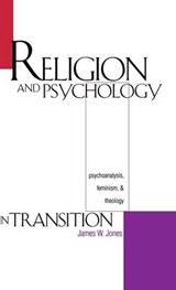 Religion & Psychology in Transition - Psychoanalysis, Feminism & Theology | James W. Jones |
