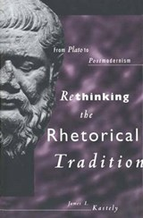 Rethinking the Rhetorical Tradition - From Plato to Postmodernism | James L. Kastely |