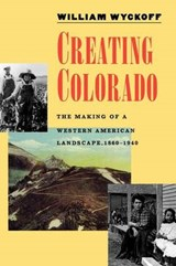 Creating Colorado - The Making of a Western American Landscape 1860-1940 | William Wyckoff |