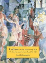 Cubism in the Shadow of War - The Avant-Garde & Politics in Paris 1905-1914 | David Cottington |