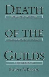 Death of the Guilds: Professions, States, and the Advance of Capitalism, 1930 to the Present | Elliott Krause |