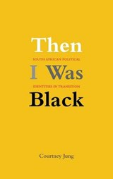 Then I was Black - South African Political Identities in Transition | Courtney Jung |