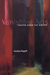 Vanishing Acts - Theater Since the Sixties | Gordon Rogoff |