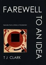 Farewell to an Idea - Episodes from a History of Modernism | Tj Clark |