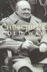 Churchill's Cold War - The Politics of Personal Diplomacy | Klaus Larres |