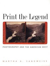 Print the Legend - Photography and the American West | Marth A Sandweiss |