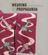 Wearing Propaganda - Textiles in Japan, Britain and the United States 1931-1945