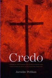 Credo - Historical and Theological Guide to Creeds  and Confessions of Faith in the Christian Tradition