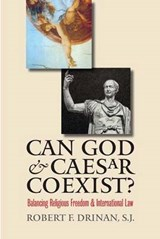 Can God And Caesar Coexist? Balancing Religious Freedom And International Law | Robert Drinan |
