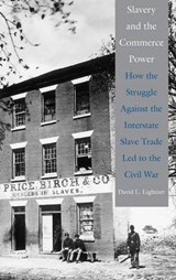 Slavery and the Commerce Power - How the Struggle Against the Interstate Slave Trade Led to the Civil War | David L Lightner |