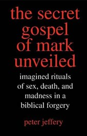 The Secret Gospel of Mark Unveiled - Imagined Rituals of Sex, Death and Madness in a Biblical Forgery