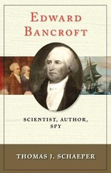 Edward Bancroft - Scientist, Author, Spy | Thomas J Schaeper |