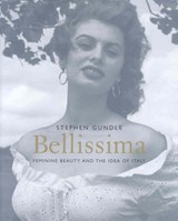Bellissma - Feminine Beauty and the Idea of Italy | Stephen Gundle |