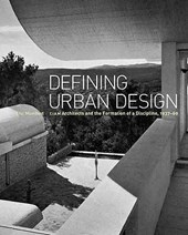 Defining Urban Design - CIAM Architects and the Formation of Discipline 1937-1969