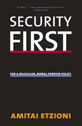 Security First - For A Muscular, Moral Foreign Policy | Amitai Etzioni |